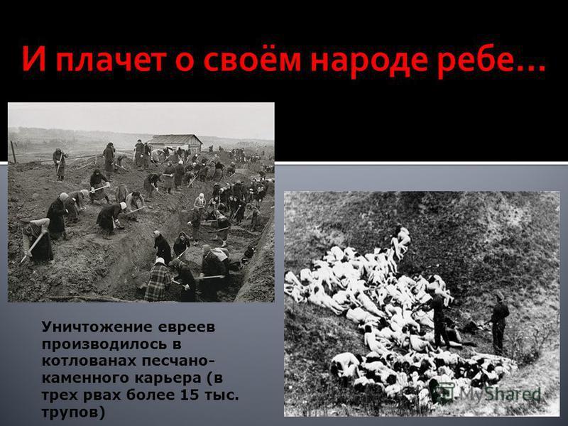 Уничтожение евреев производилось в котлованах песчано- каменного карьера (в трех рвах более 15 тыс. трупов)