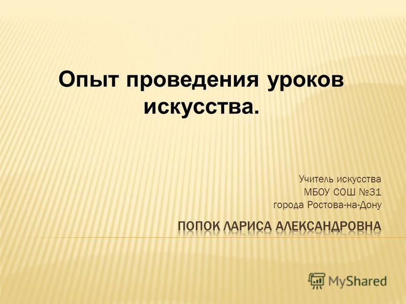 Учитель искусства МБОУ СОШ 31 города Ростова-на-Дону Опыт проведения уроков искусства.