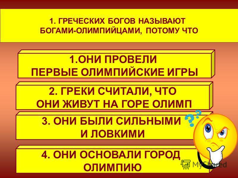 1. ГРЕЧЕСКИХ БОГОВ НАЗЫВАЮТ БОГАМИ-ОЛИМПИЙЦАМИ, ПОТОМУ ЧТО 1. ОНИ ПРОВЕЛИ ПЕРВЫЕ ОЛИМПИЙСКИЕ ИГРЫ 2. ГРЕКИ СЧИТАЛИ, ЧТО ОНИ ЖИВУТ НА ГОРЕ ОЛИМП 3. ОНИ БЫЛИ СИЛЬНЫМИ И ЛОВКИМИ 4. ОНИ ОСНОВАЛИ ГОРОД ОЛИМПИЮ