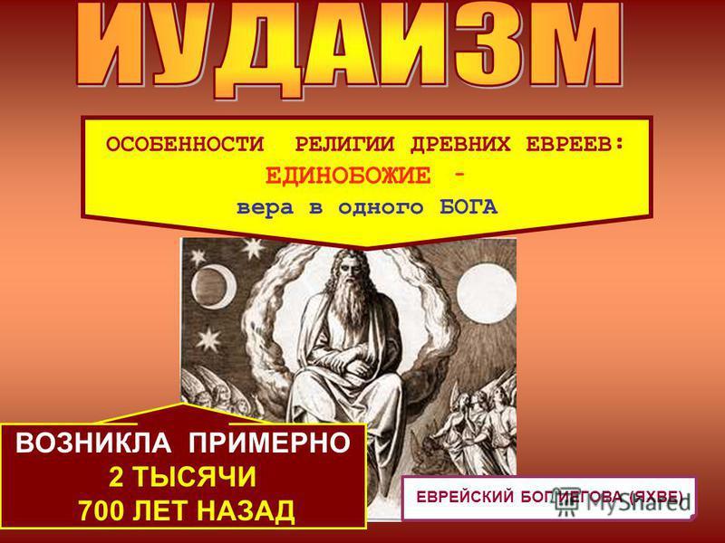 ЕВРЕЙСКИЙ БОГ ИЕГОВА (ЯХВЕ) ОСОБЕННОСТИ РЕЛИГИИ ДРЕВНИХ ЕВРЕЕВ: ЕДИНОБОЖИЕ – вера в одного БОГА ВОЗНИКЛА ПРИМЕРНО 2 ТЫСЯЧИ 700 ЛЕТ НАЗАД
