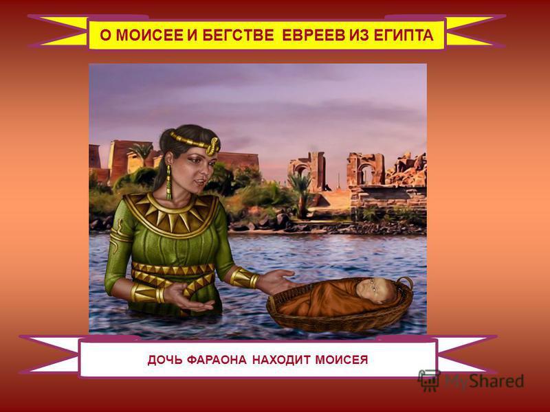 О МОИСЕЕ И БЕГСТВЕ ЕВРЕЕВ ИЗ ЕГИПТА ДОЧЬ ФАРАОНА НАХОДИТ МОИСЕЯ