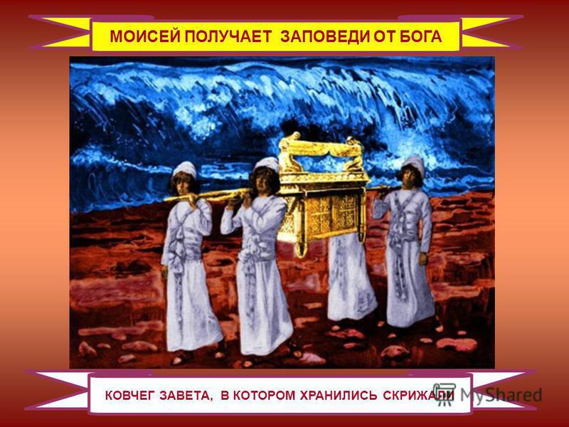 МОИСЕЙ ПОЛУЧАЕТ ЗАПОВЕДИ ОТ БОГА КОВЧЕГ ЗАВЕТА, В КОТОРОМ ХРАНИЛИСЬ СКРИЖАЛИ