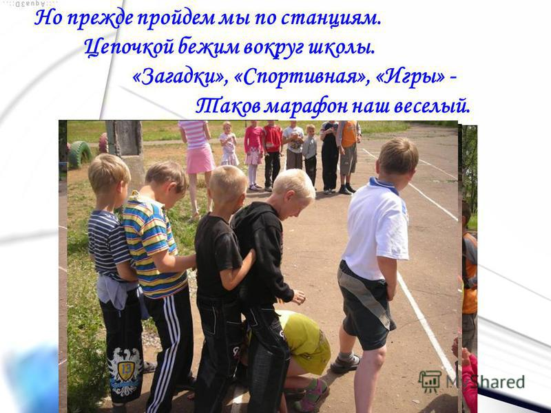 Но прежде пройдем мы по станциям. Цепочкой бежим вокруг школы. «Загадки», «Спортивная», «Игры» - Таков марафон наш веселый.