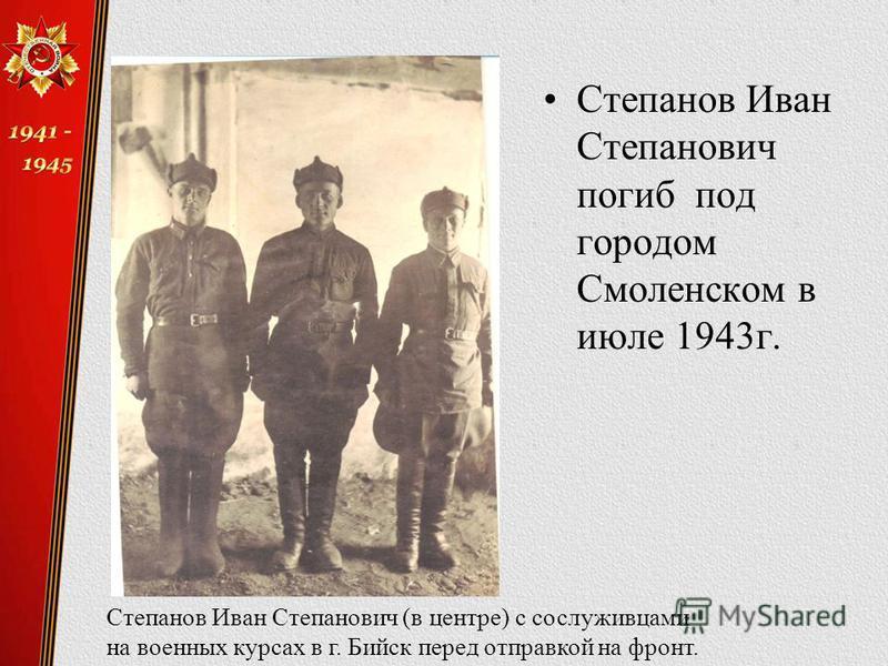 Степанов Иван Степанович погиб под городом Смоленском в июле 1943 г. Степанов Иван Степанович (в центре) с сослуживцами на военных курсах в г. Бийск перед отправкой на фронт.