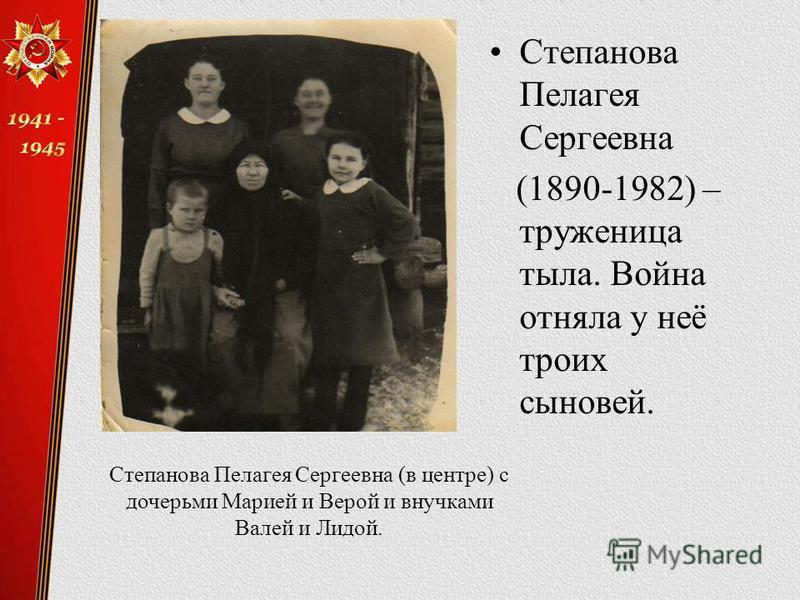 Степанова Пелагея Сергеевна (1890-1982) – труженица тыла. Война отняла у неё троих сыновей. Степанова Пелагея Сергеевна (в центре) с дочерьми Марией и Верой и внучками Валей и Лидой.