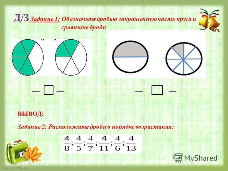 FokinaLida.75@mail.ru Д/З Задание 1: Обозначьте дробью закрашенную часть круга и сравните дроби ВЫВОД: Задание 2: Расположите дроби в порядке возрастания: