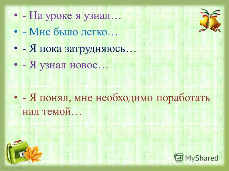 FokinaLida.75@mail.ru - На уроке я узнал… - Мне было легко… - Я пока затрудняюсь… - Я узнал новое… - Я понял, мне необходимо поработать над темой…