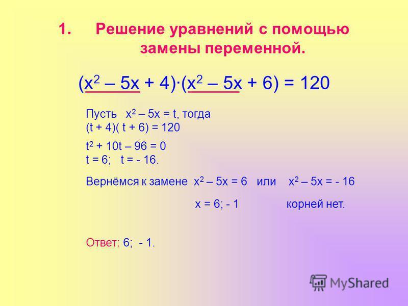 1. Решение уравнений с помощью замены переменной. (х 2 – 5 х + 4)(х 2 – 5 х + 6) = 120 Пусть х 2 – 5 х = t, тогда (t + 4)( t + 6) = 120 t 2 + 10t – 96 = 0 t = 6; t = - 16. Вернёмся к замене х 2 – 5 х = 6 или х 2 – 5 х = - 16 х = 6; - 1 корней нет. От