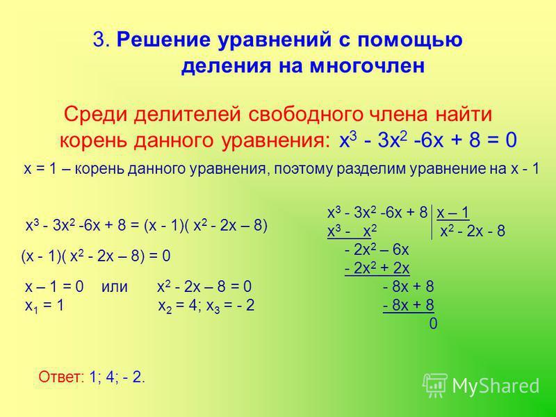 3. Решение уравнений с помощью деления на многочлен Среди делителей свободного члена найти корень данного уравнения: х 3 - 3 х 2 -6 х + 8 = 0 х = 1 – корень данного уравнения, поэтому разделим уравнение на х - 1 х 3 - 3 х 2 -6 х + 8 х – 1 х 3 - х 2 х