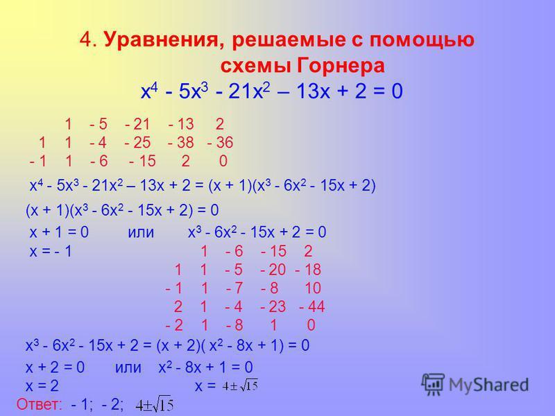 4. Уравнения, решаемые с помощью схемы Горнера х 4 - 5 х 3 - 21 х 2 – 13 х + 2 = 0 1 - 5 - 21 - 13 2 1 1 - 4 - 25 - 38 - 36 - 1 1 - 6 - 15 2 0 х 4 - 5 х 3 - 21 х 2 – 13 х + 2 = (х + 1)(х 3 - 6 х 2 - 15 х + 2) (х + 1)(х 3 - 6 х 2 - 15 х + 2) = 0 х + 1