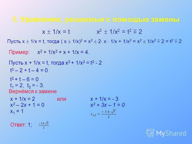 5. Уравнения, решаемые с помощью замены х 1/х = tх 2 1/х 2 = t 2 2 Пусть х 1/х = t, тогда ( х 1/х) 2 = х 2 2 х 1/х + 1/х 2 = х 2 1/х 2 2 = t 2 2 Пример:х 2 + 1/х 2 + х + 1/х = 4. Пусть х + 1/х = t, тогда х 2 + 1/х 2 = t 2 - 2 t 2 – 2 + t – 4 = 0 t 2