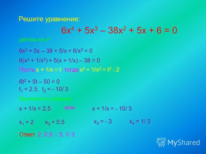 Решите уравнение: 6 х 4 + 5 х 3 – 38 х 2 + 5 х + 6 = 0 делим на х 2 6 х 2 + 5 х – 38 + 5/х + 6/х 2 = 0 6(х 2 + 1/х 2 ) + 5(х + 1/х) – 38 = 0 Пусть х + 1/х = t, тогда х 2 + 1/х 2 = t 2 - 2 6t 2 + 5t – 50 = 0 t 1 = 2,5, t 2 = - 10/ 3. Вернёмся к замене