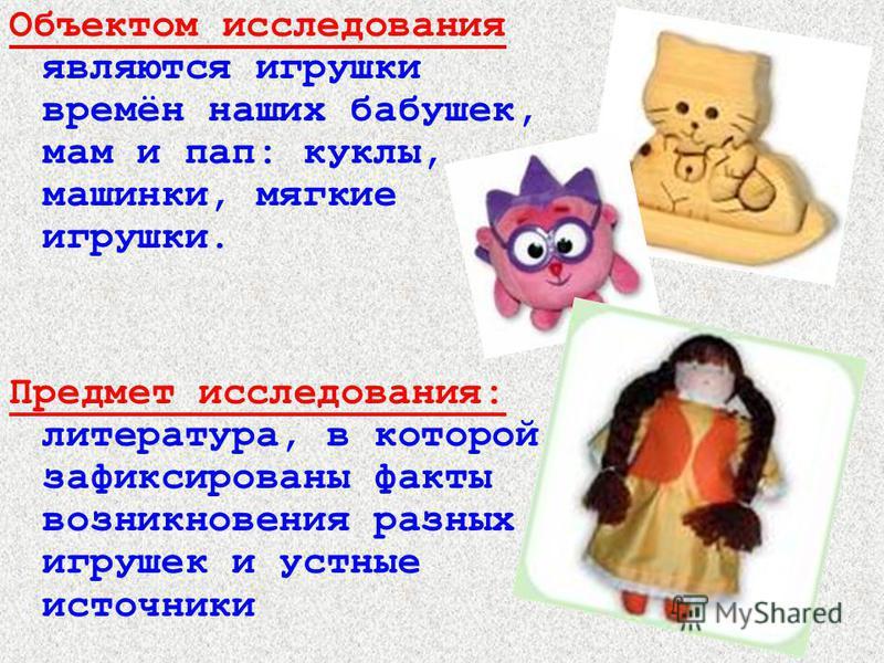 Объектом исследования являются игрушки времён наших бабушек, мам и пап: куклы, машинки, мягкие игрушки. Предмет исследования: литература, в которой зафиксированы факты возникновения разных игрушек и устные источники