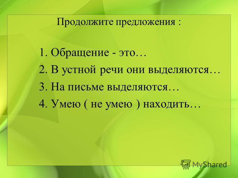 Продолжите предложения : 1. Обращение - это… 2. В устной речи они выделяются… 3. На письме выделяются… 4. Умею ( не умею ) находить…