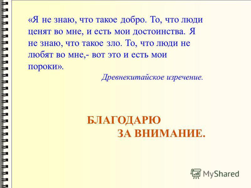 «Я не знаю, что такое добро. То, что люди ценят во мне, и есть мои достоинства. Я не знаю, что такое зло. То, что люди не любят во мне,- вот это и есть мои пороки». Древнекитайское изречение. БЛАГОДАРЮ ЗА ВНИМАНИЕ.