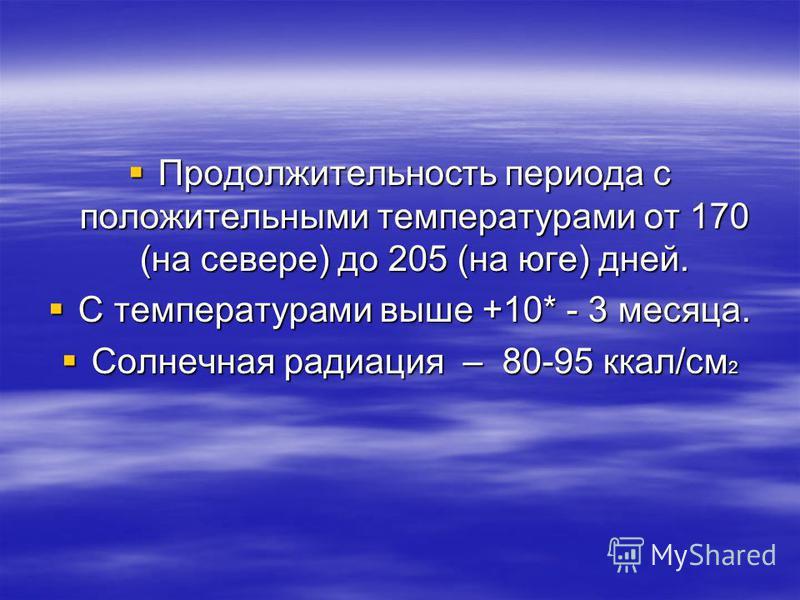 Продолжительность периода с положительными температурами от 170 (на севере) до 205 (на юге) дней. Продолжительность периода с положительными температурами от 170 (на севере) до 205 (на юге) дней. С температурами выше +10* - 3 месяца. С температурами