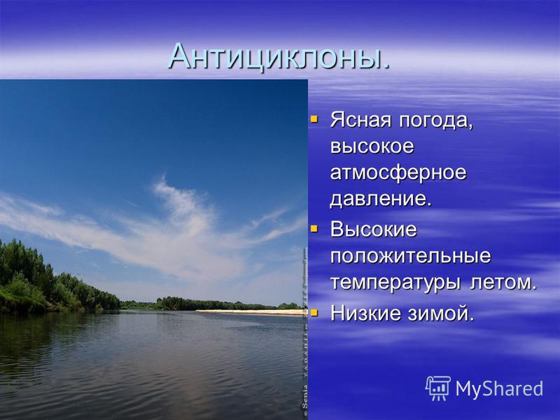 Антициклоны. Ясная погода, высокое атмосферное давление. Ясная погода, высокое атмосферное давление. Высокие положительные температуры летом. Высокие положительные температуры летом. Низкие зимой. Низкие зимой.