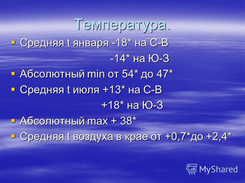 Температура. Средняя t января -18* на С-В Средняя t января -18* на С-В -14* на Ю-З -14* на Ю-З Абсолютный min от 54* до 47* Абсолютный min от 54* до 47* Средняя t июля +13* на С-В Средняя t июля +13* на С-В +18* на Ю-З +18* на Ю-З Абсолютный max + 38