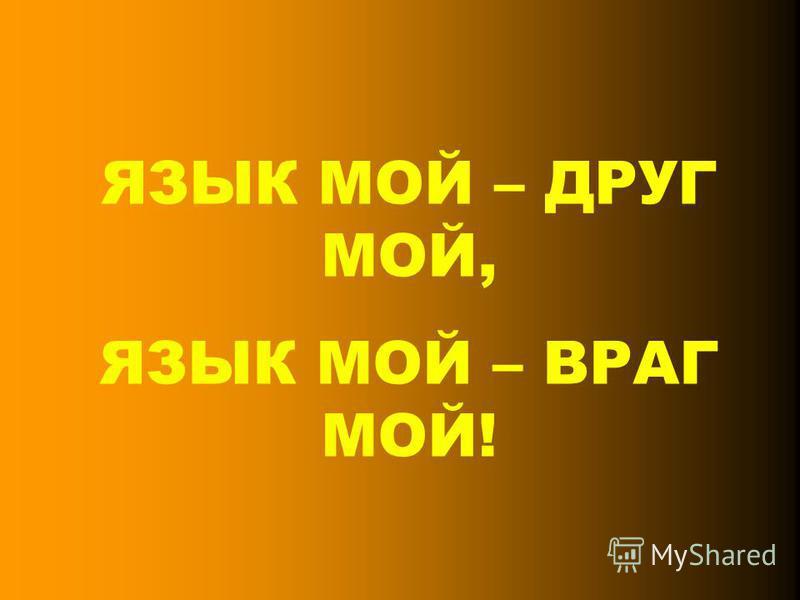 ЯЗЫК МОЙ – ДРУГ МОЙ, ЯЗЫК МОЙ – ВРАГ МОЙ!