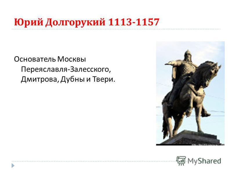 Юрий Долгорукий 1113-1157 Основатель Москвы Переяславля - Залесского, Дмитрова, Дубны и Твери.
