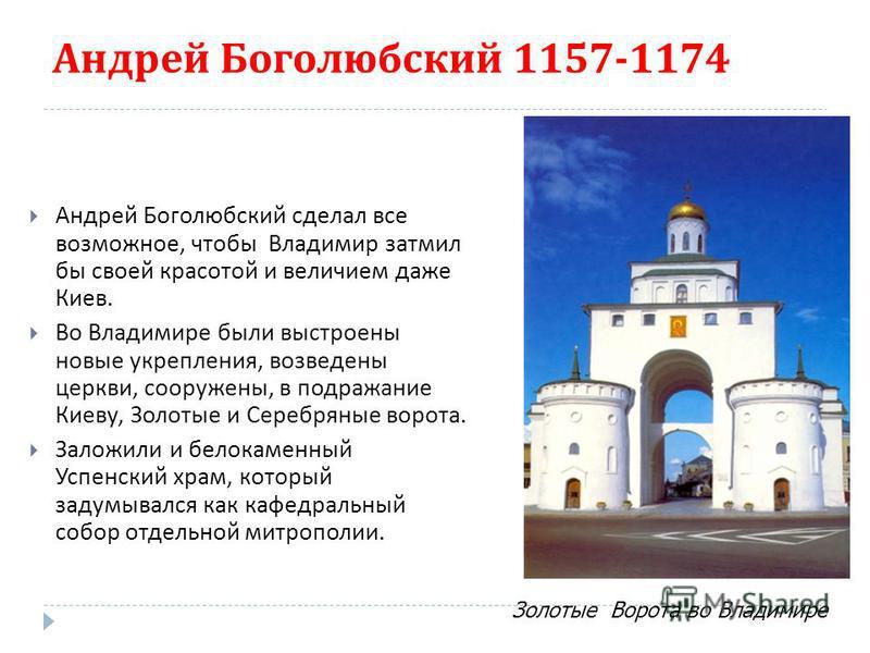 Андрей Боголюбский 1157-1174 Андрей Боголюбский сделал все возможное, чтобы Владимир затмил бы своей красотой и величием даже Киев. Во Владимире были выстроены новые укрепления, возведены церкви, сооружены, в подражание Киеву, Золотые и Серебряные во