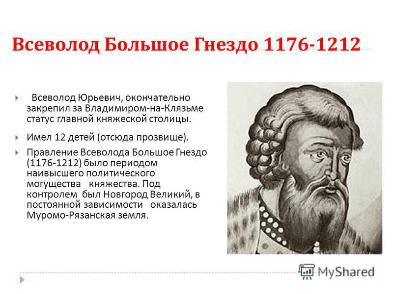 Всеволод Большое Гнездо 1176-1212 Всеволод Юрьевич, окончательно закрепил за Владимиром - на - Клязьме статус главной княжеской столицы. Имел 12 детей ( отсюда прозвище ). Правление Всеволода Большое Гнездо (1176-1212) было периодом наивысшего полити