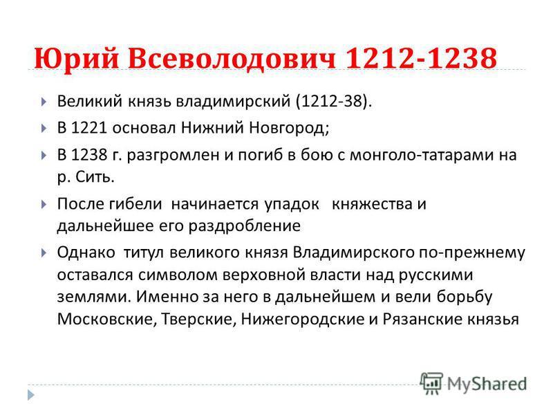 Юрий Всеволодович 1212-1238 Великий князь владимирский (1212-38). В 1221 основал Нижний Новгород ; В 1238 г. разгромлен и погиб в бою с монголо - татарами на р. Сить. После гибели начинается упадок княжества и дальнейшее его раздробление Однако титул