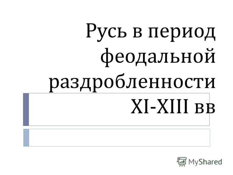 Русь в период феодальной раздробленности XI-XIII вв