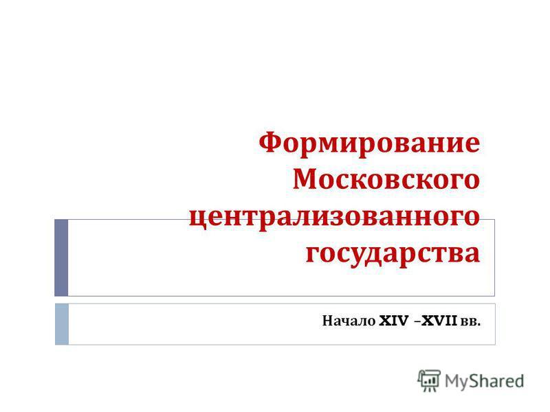 Формирование Московского централизованного государства Начало XIV –XVII вв.