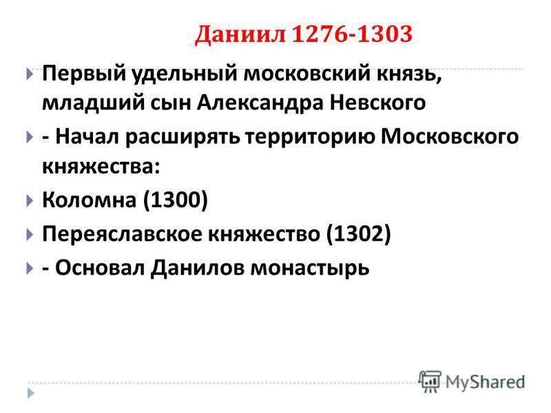 Даниил 1276-1303 Первый удельный московский князь, младший сын Александра Невского - Начал расширять территорию Московского княжества : Коломна (1300) Переяславское княжество (1302) - Основал Данилов монастырь
