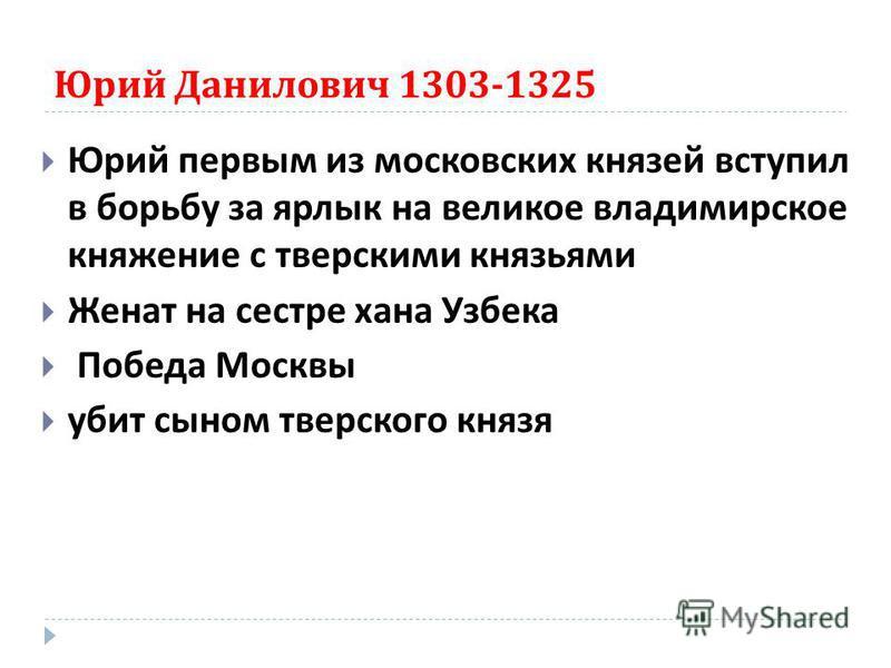 Юрий Данилович 1303-1325 Юрий первым из московских князей вступил в борьбу за ярлык на великое владимирское княжение с тверскими князьями Женат на сестре хана Узбека Победа Москвы убит сыном тверского князя