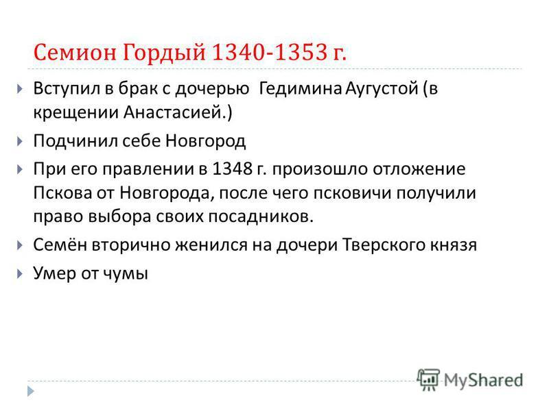 Семион Гордый 1340-1353 г. Вступил в брак с дочерью Гедимина Аугустой ( в крещении Анастасией.) Подчинил себе Новгород При его правлении в 1348 г. произошло отложение Пскова от Новгорода, после чего псковичи получили право выбора своих посадников. Се
