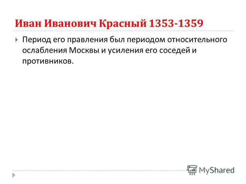 Иван Иванович Красный 1353-1359 Период его правления был периодом относительного ослабления Москвы и усиления его соседей и противников.