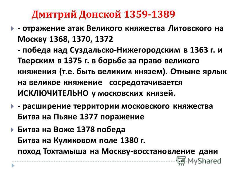 Дмитрий Донской 1359-1389 - отражение атак Великого княжества Литовского на Москву 1368, 1370, 1372 - победа над Суздальско - Нижегородским в 1363 г. и Тверским в 1375 г. в борьбе за право великого княжения ( т. е. быть великим князем ). Отныне ярлык