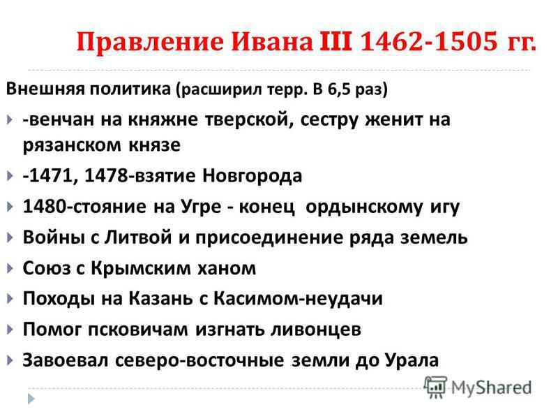 Правление Ивана III 1462-1505 гг. Внешняя политика ( расширил терр. В 6,5 раз ) - венчан на княжне тверской, сестру женит на рязанском князе -1471, 1478- взятие Новгорода 1480- стояние на Угре - конец ордынскому игу Войны с Литвой и присоединение ряд