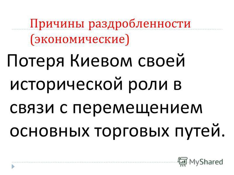 Причины раздробленности ( экономические ) Потеря Киевом своей исторической роли в связи с перемещением основных торговых путей.