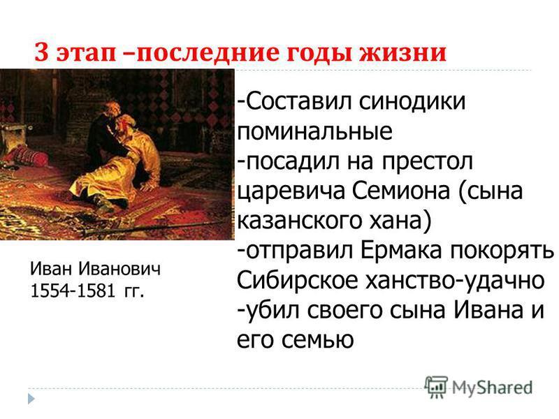 3 этап – последние годы жизни Иван Иванович 1554-1581 гг. -Составил синодики поминальные -посадил на престол царевича Семиона (сына казанского хана) -отправил Ермака покорять Сибирское ханство-удачно -убил своего сына Ивана и его семью