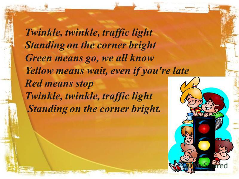 . Twinkle, twinkle, traffic light Standing on the corner bright Green means go, we all know Yellow means wait, even if you're late Red means stop Twinkle, twinkle, traffic light Standing on the corner bright.