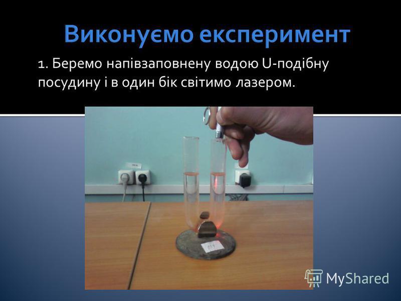 1. Беремо напівзаповнену водою U-подібну посудину і в один бік світимо лазером.
