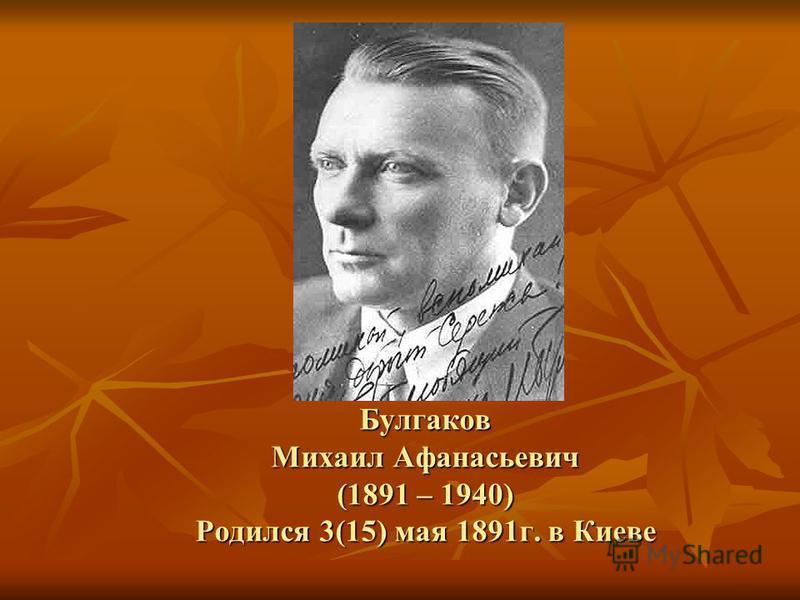 Булгаков Михаил Афанасьевич (1891 – 1940) Родился 3(15) мая 1891 г. в Киеве