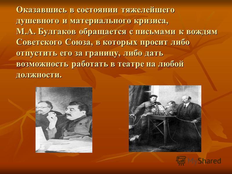 Оказавшись в состоянии тяжелейшего душевного и материального кризиса, М.А. Булгаков обращается с письмами к вождям Советского Союза, в которых просит либо отпустить его за границу, либо дать возможность работать в театре на любой должности.