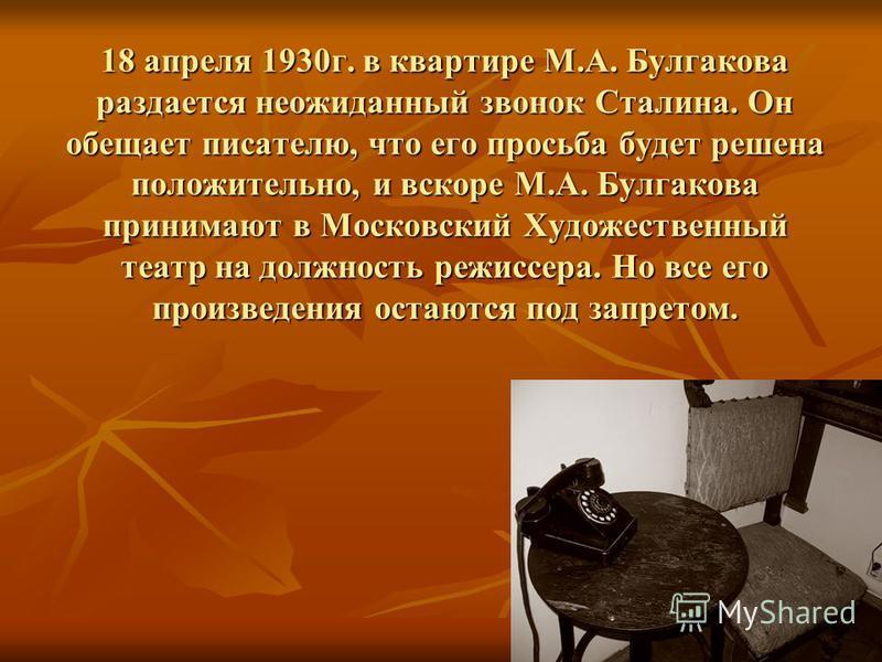 18 апреля 1930 г. в квартире М.А. Булгакова раздается неожиданный звонок Сталина. Он обещает писателю, что его просьба будет решена положительно, и вскоре М.А. Булгакова принимают в Московский Художественный театр на должность режиссера. Но все его п