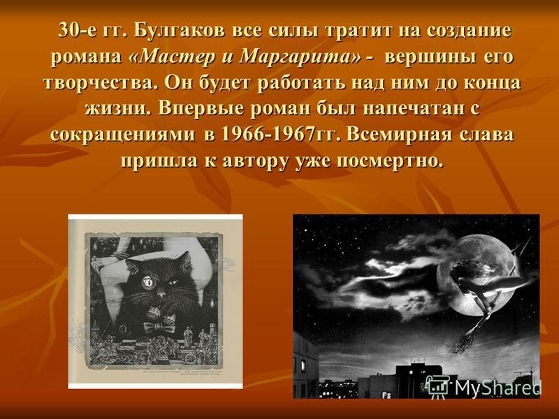 30-е гг. Булгаков все силы тратит на создание романа «Мастер и Маргарита» - вершины его творчества. Он будет работать над ним до конца жизни. Впервые роман был напечатан с сокращениями в 1966-1967 гг. Всемирная слава пришла к автору уже посмертно. 30