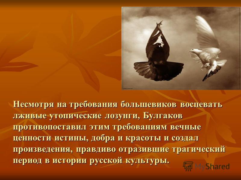 Несмотря на требования большевиков воспевать лживые утопические лозунги, Булгаков противопоставил этим требованиям вечные ценности истины, добра и красоты и создал произведения, правдиво отразившие трагический период в истории русской культуры.