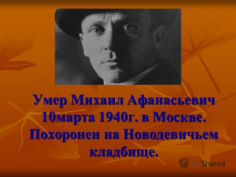 Умер Михаил Афанасьевич 10 марта 1940 г. в Москве. Похоронен на Новодевичьем кладбище.