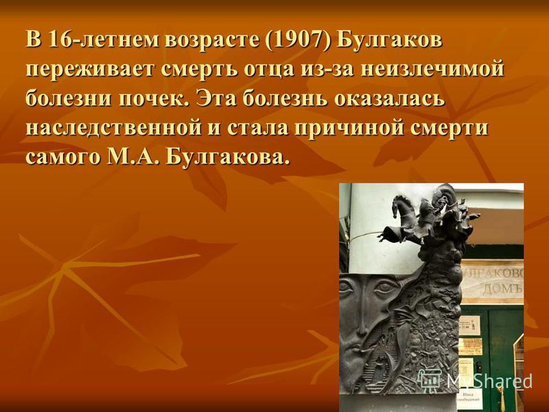 В 16-летнем возрасте (1907) Булгаков переживает смерть отца из-за неизлечимой болезни почек. Эта болезнь оказалась наследственной и стала причиной смерти самого М.А. Булгакова.