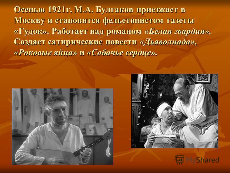 Осенью 1921 г. М.А. Булгаков приезжает в Москву и становится фельетонистом газеты «Гудок». Работает над романом «Белая гвардия». Создает сатирические повести «Дьяволиада», «Роковые яйца» и «Собачье сердце».