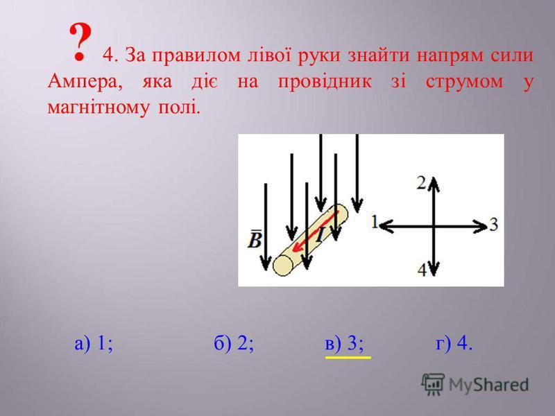 4. За правилом лівої руки знайти напрям сили Ампера, яка діє на провідник зі струмом у магнітному полі. а) 1;б) 2;в) 3;г) 4.