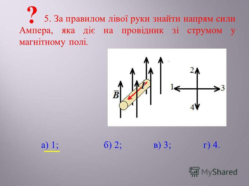 5. За правилом лівої руки знайти напрям сили Ампера, яка діє на провідник зі струмом у магнітному полі. а) 1;б) 2;в) 3;г) 4.