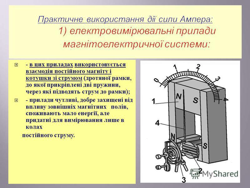 - в цих приладах використовується взаємодія постійного магніту і котушки зі струмом ( дротяної рамки, до якої прикріплені дві пружини, через які підводять струм до рамки ); - прилади чутливі, добре захищені від впливу зовнішніх магнітних полів, спожи